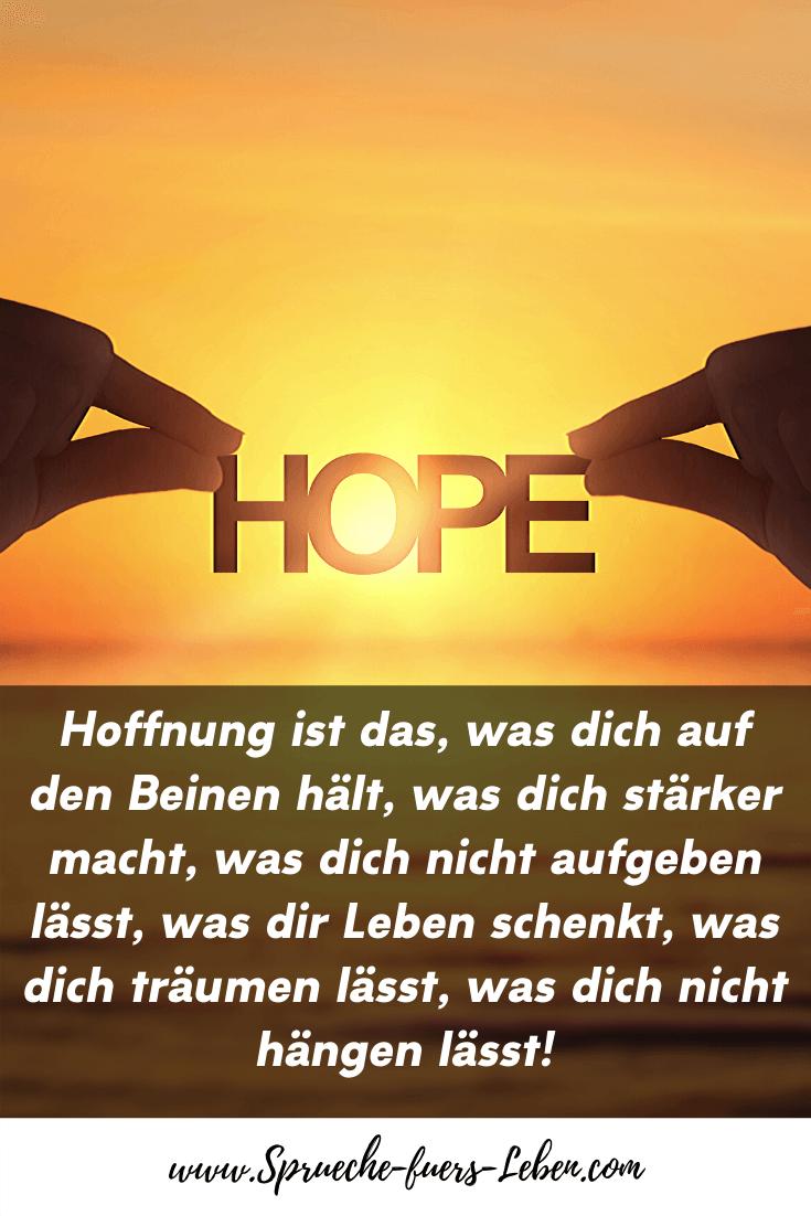 Hoffnung ist das, was dich auf den Beinen hält, was dich stärker macht, was dich nicht aufgeben lässt, was dir Leben schenkt, was dich träumen lässt, was dich nicht hängen lässt!