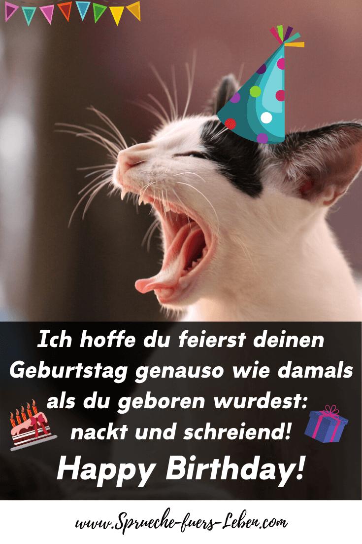 Ich hoffe du feierst deinen Geburtstag genauso wie damals als du geboren wurdest: nackt und schreiend! Happy Birthday!