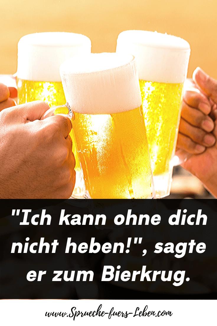 """""""Ich kann ohne dich nicht heben!"""", sagte er zum Bierkrug."""