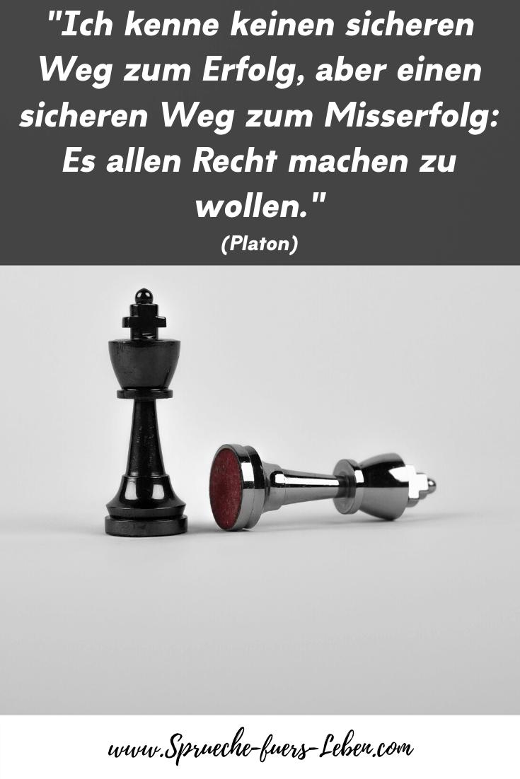"""""""Ich kenne keinen sicheren Weg zum Erfolg, aber einen sicheren Weg zum Misserfolg: Es allen Recht machen zu wollen."""" (Platon)"""