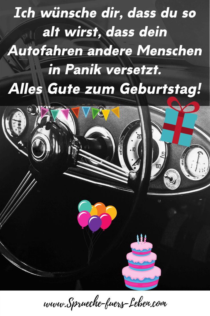 Ich wünsche dir, dass du so alt wirst, dass dein Autofahren andere Menschen in Panik versetzt. Alles Gute zum Geburtstag!
