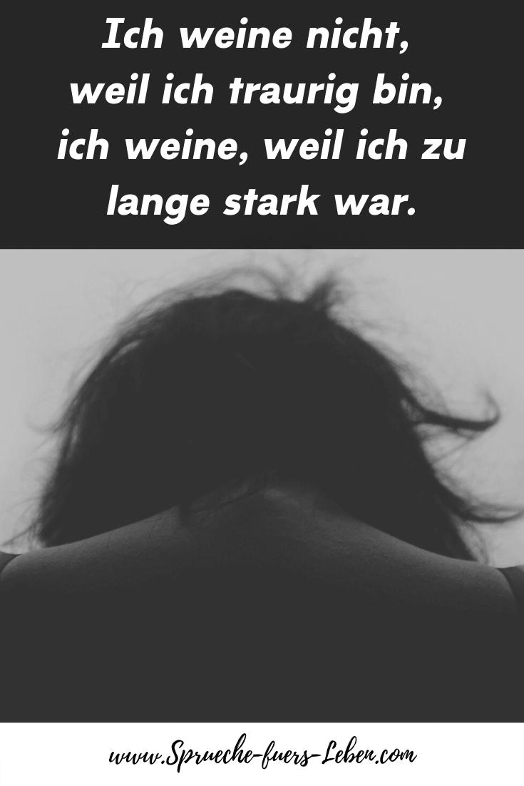Ich weine nicht, weil ich traurig bin, ich weine, weil ich zu lange stark war.