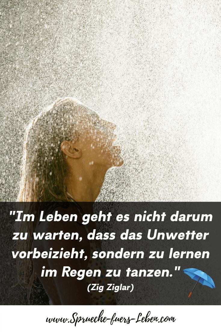 """""""Im Leben geht es nicht darum zu warten, dass das Unwetter vorbeizieht, sondern zu lernen im Regen zu tanzen."""" (Zig Ziglar)"""