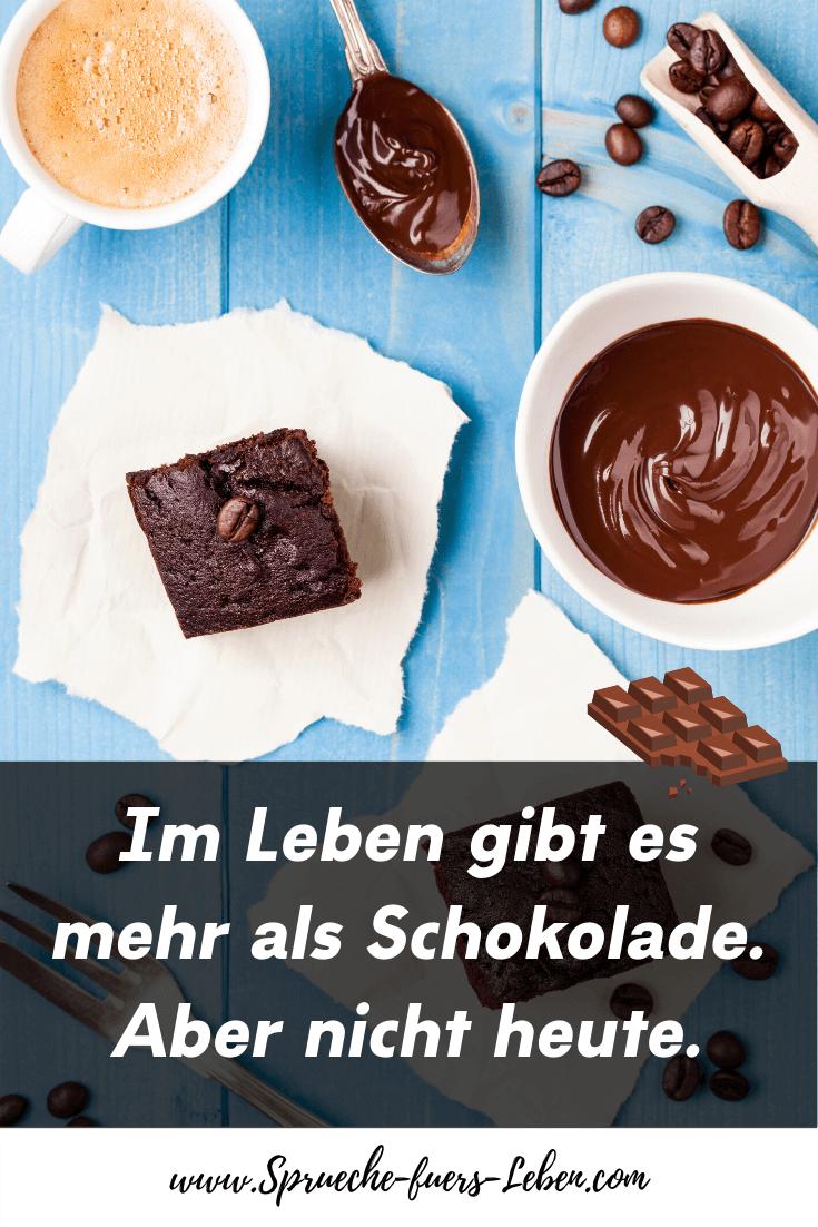 Im Leben gibt es mehr als Schokolade. Aber nicht heute.