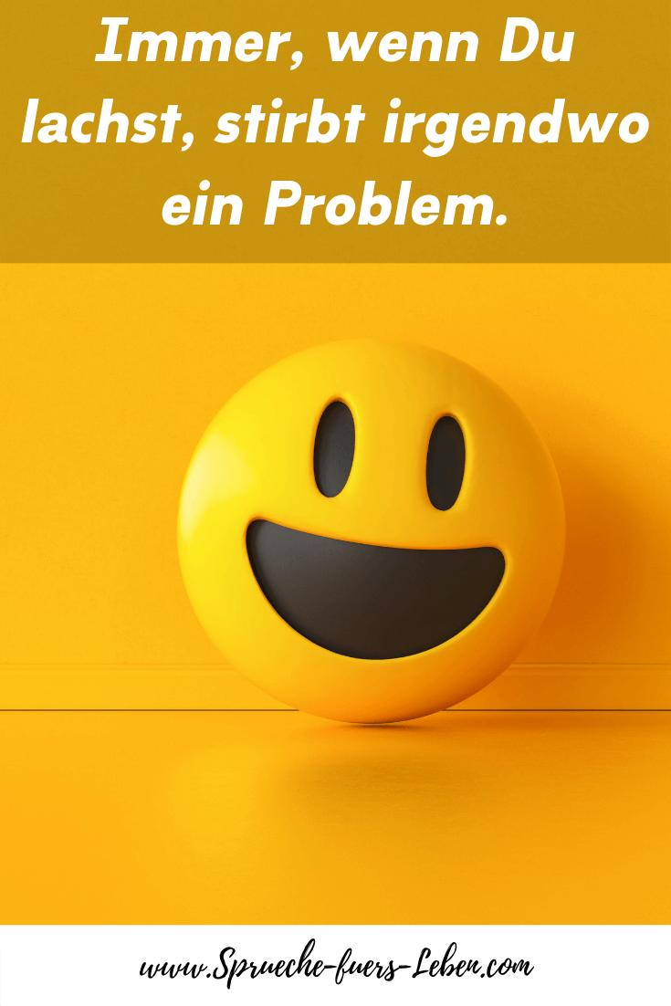 Immer, wenn Du lachst, stirbt irgendwo ein Problem.