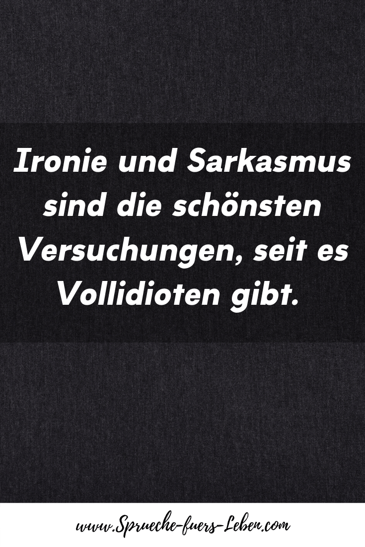 Ironie und Sarkasmus sind die schönsten Versuchungen, seit es Vollidioten gibt.