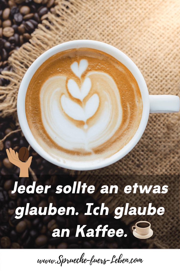 Jeder sollte an etwas glauben. Ich glaube an Kaffee.
