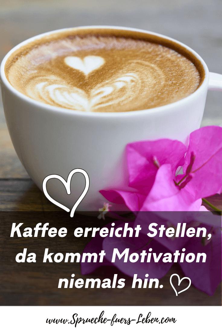 Kaffee erreicht Stellen, da kommt Motivation niemals hin.