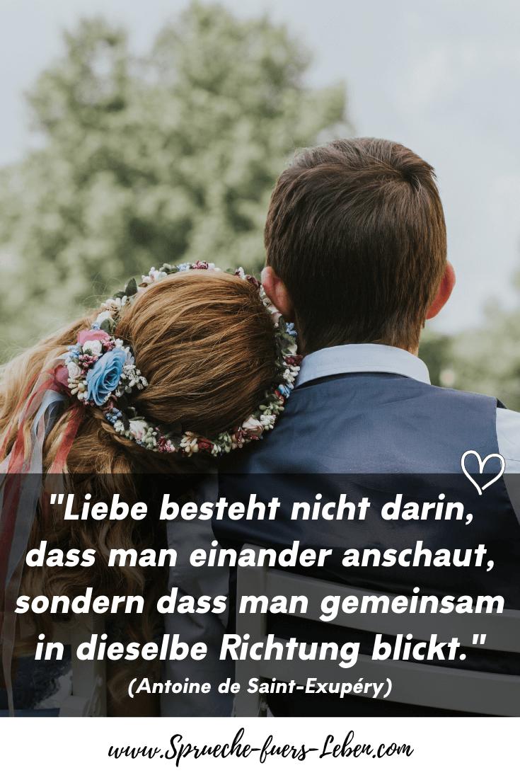"""""""Liebe besteht nicht darin, dass man einander anschaut, sondern dass man gemeinsam in dieselbe Richtung blickt."""" (Antoine de Saint-Exupéry)"""
