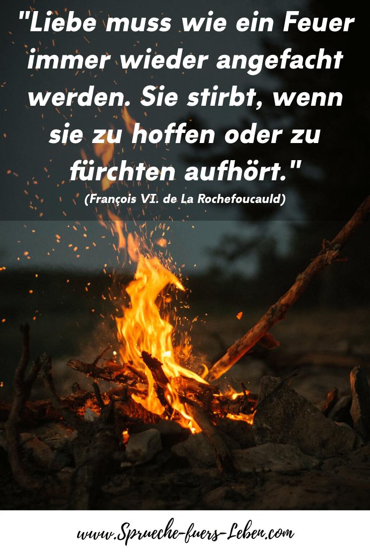 """""""Liebe muss wie ein Feuer immer wieder angefacht werden. Sie stirbt, wenn sie zu hoffen oder zu fürchten aufhört."""" (François VI. de La Rochefoucauld)"""