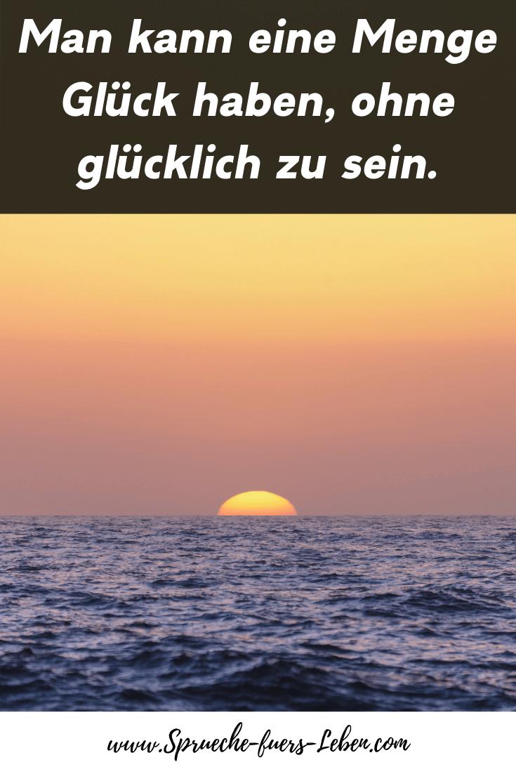 Man kann eine Menge Glück haben, ohne glücklich zu sein.
