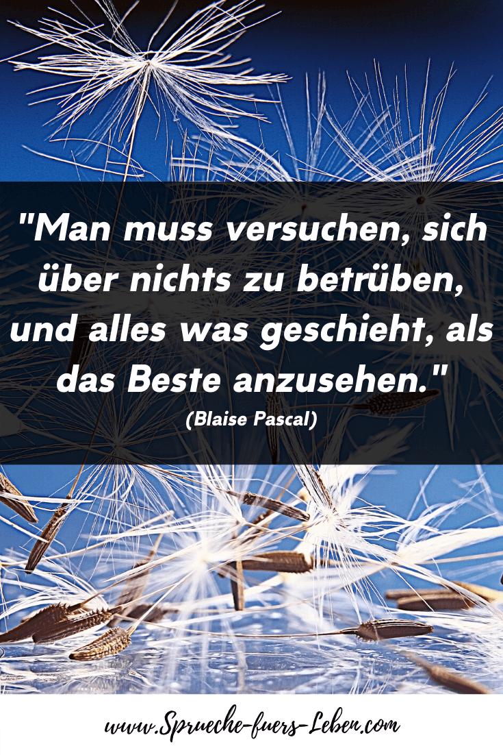 """""""Man muss versuchen, sich über nichts zu betrüben, und alles was geschieht, als das Beste anzusehen."""" (Blaise Pascal)"""