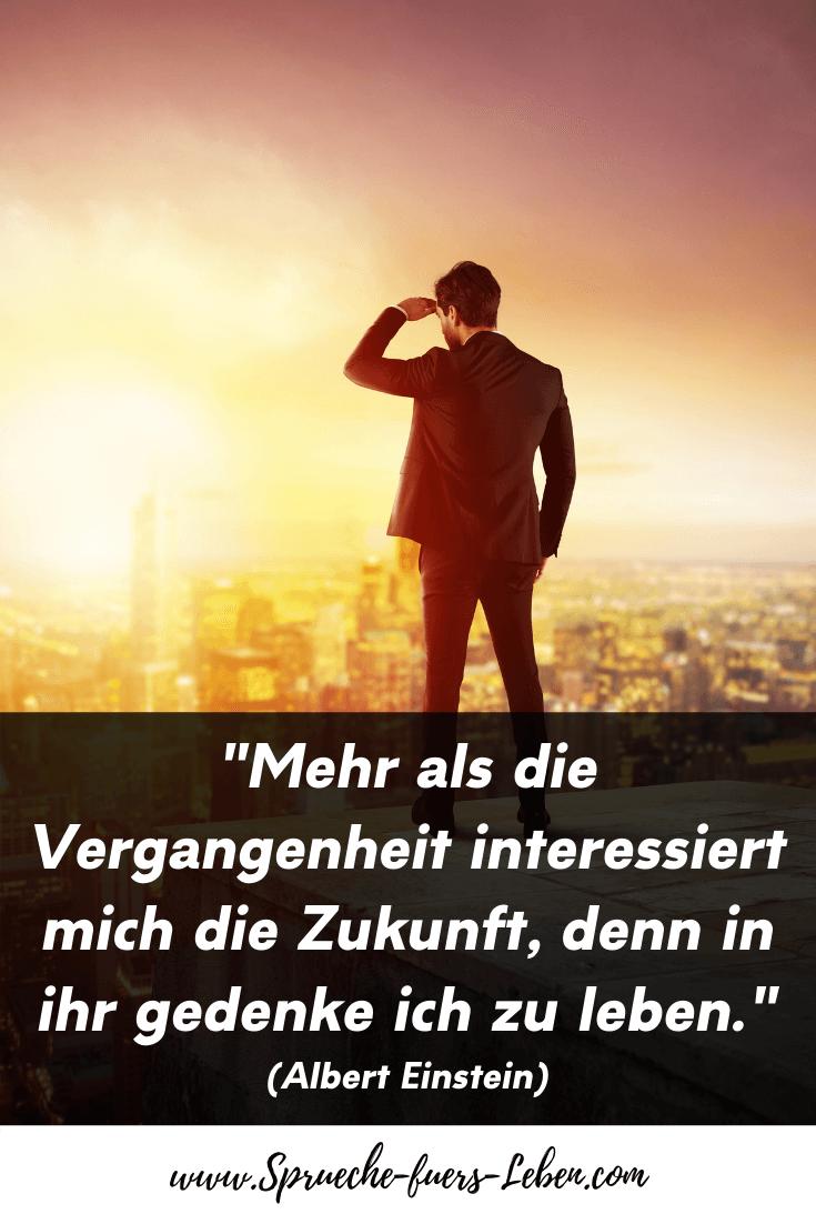 """""""Mehr als die Vergangenheit interessiert mich die Zukunft, denn in ihr gedenke ich zu leben."""" (Albert Einstein)"""