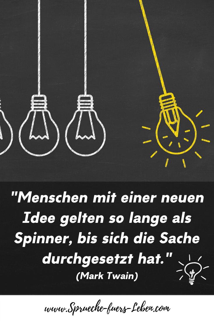 """""""Menschen mit einer neuen Idee gelten so lange als Spinner, bis sich die Sache durchgesetzt hat."""" (Mark Twain)"""