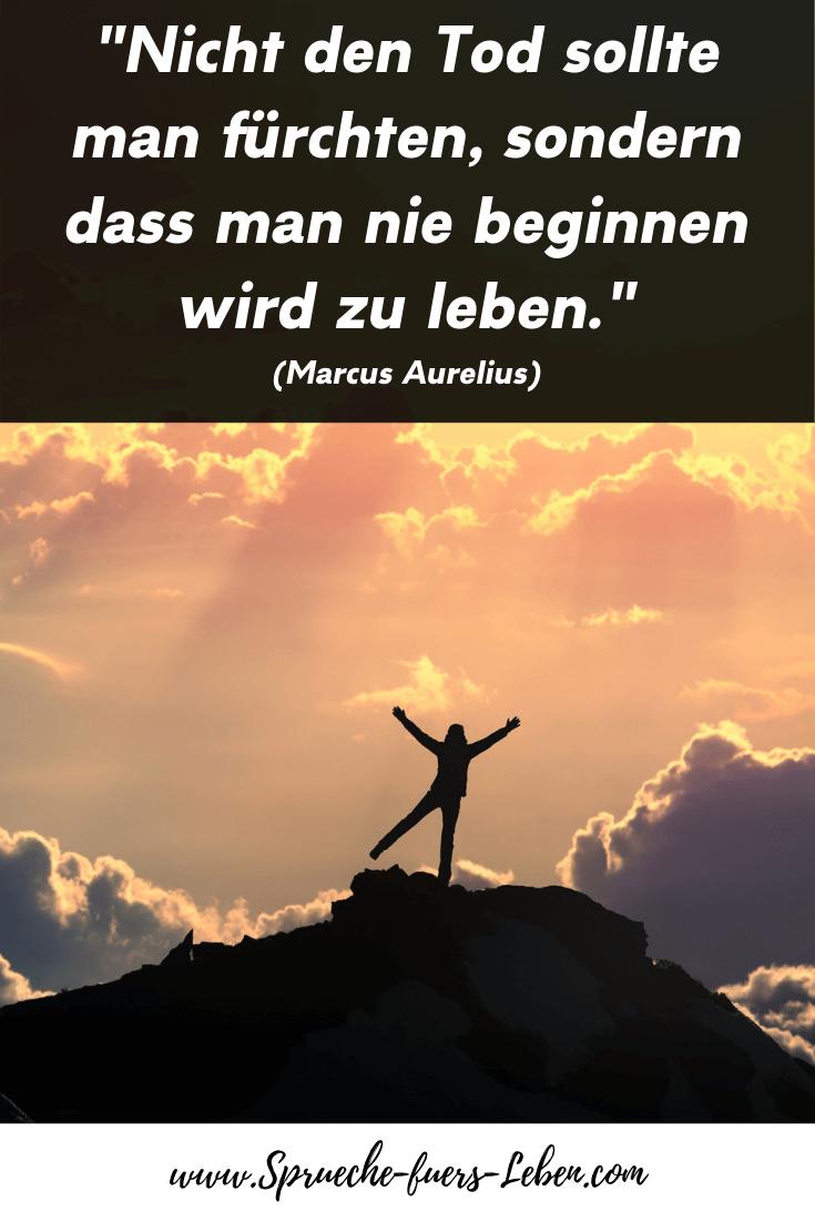 """""""Nicht den Tod sollte man fürchten, sondern dass man nie beginnen wird zu leben."""" (Marcus Aurelius)"""