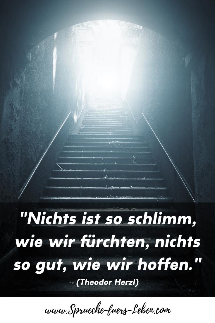 """""""Nichts ist so schlimm, wie wir fürchten, nichts so gut, wie wir hoffen."""" (Theodor Herzl)"""