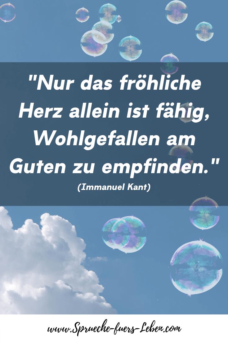 """""""Nur das fröhliche Herz allein ist fähig, Wohlgefallen am Guten zu empfinden."""" (Immanuel Kant)"""