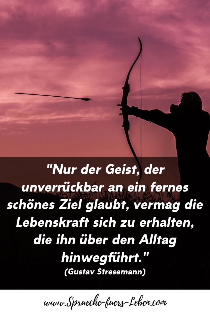 """""""Nur der Geist, der unverrückbar an ein fernes schönes Ziel glaubt, vermag die Lebenskraft sich zu erhalten, die ihn über den Alltag hinwegführt."""" (Gustav Stresemann)"""