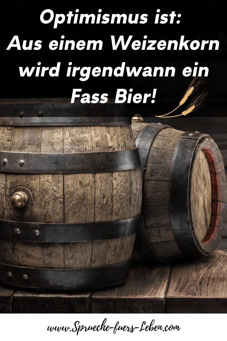 Optimismus ist: Aus einem Weizenkorn wird irgendwann ein Fass Bier!