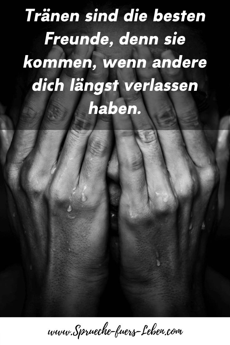 Tränen sind die besten Freunde, denn sie kommen, wenn andere dich längst verlassen haben.