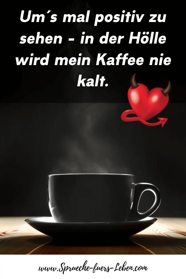 Um´s mal positiv zu sehen - in der Hölle wird mein Kaffee nie kalt.