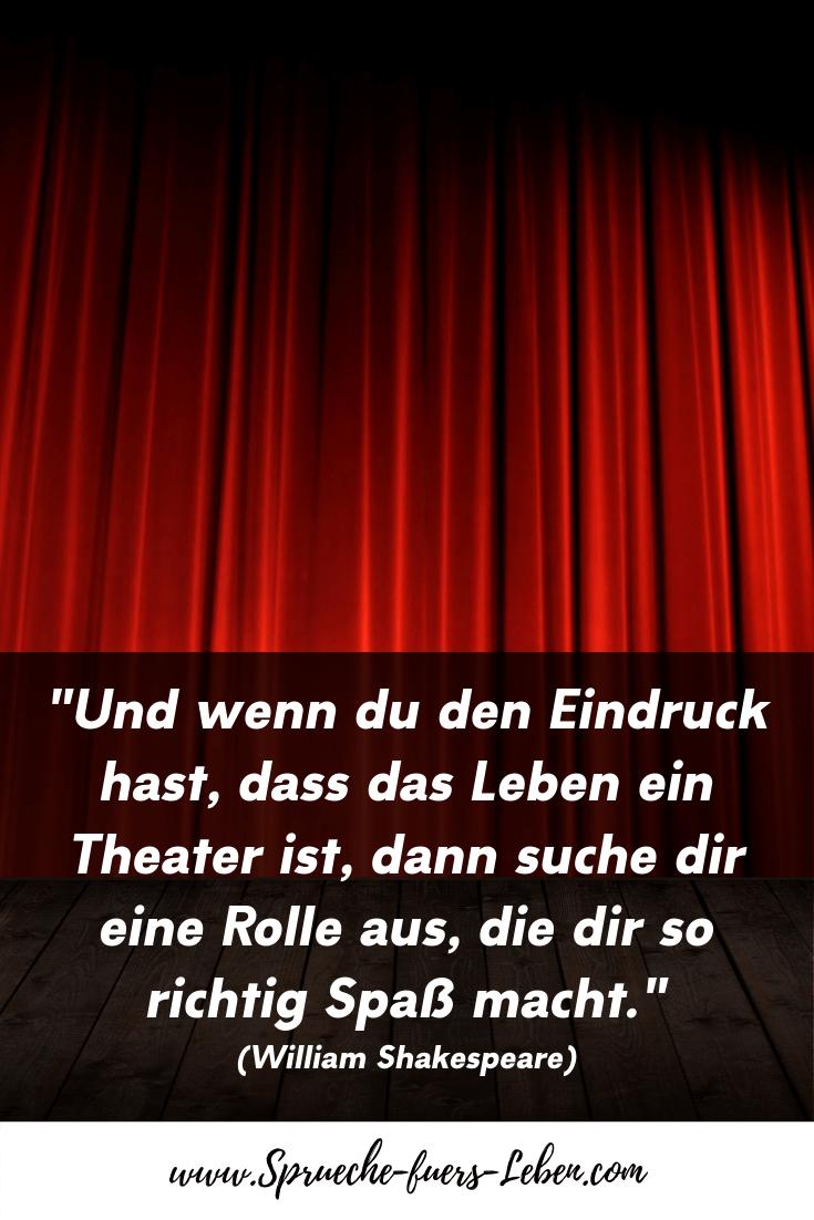 """""""Und wenn du den Eindruck hast, dass das Leben ein Theater ist, dann suche dir eine Rolle aus, die dir so richtig Spaß macht."""" (William Shakespeare)"""