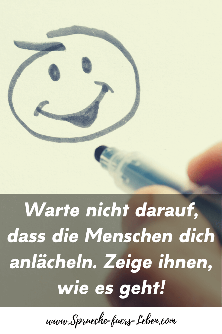 Warte nicht darauf, dass die Menschen dich anlächeln. Zeige ihnen, wie es geht!