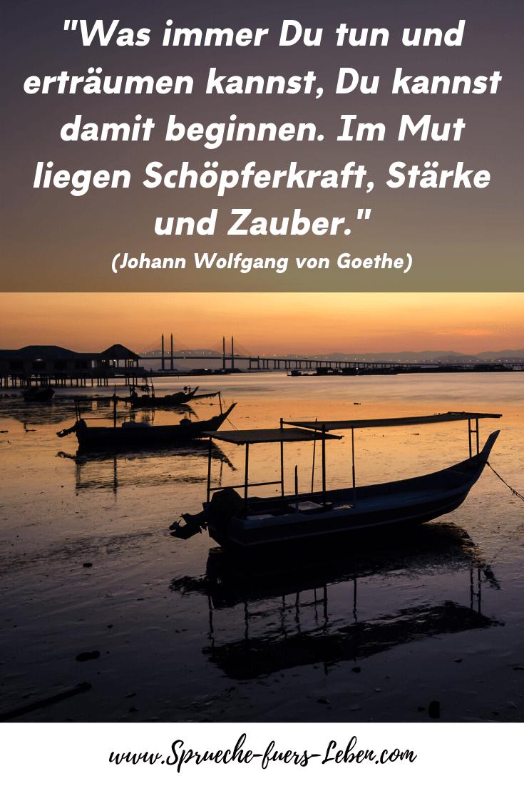 """""""Was immer Du tun und erträumen kannst, Du kannst damit beginnen. Im Mut liegen Schöpferkraft, Stärke und Zauber."""" (Johann Wolfgang von Goethe)"""