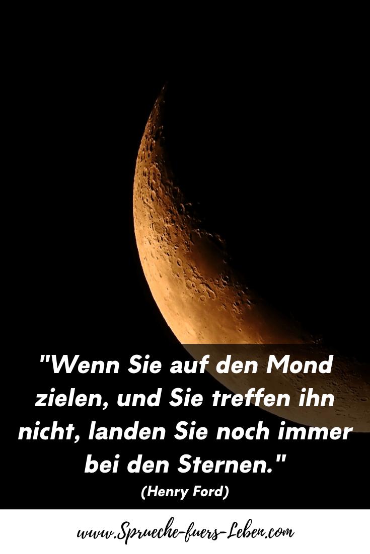 """""""Wenn Sie auf den Mond zielen, und Sie treffen ihn nicht, landen Sie noch immer bei den Sternen."""" (Henry Ford)"""