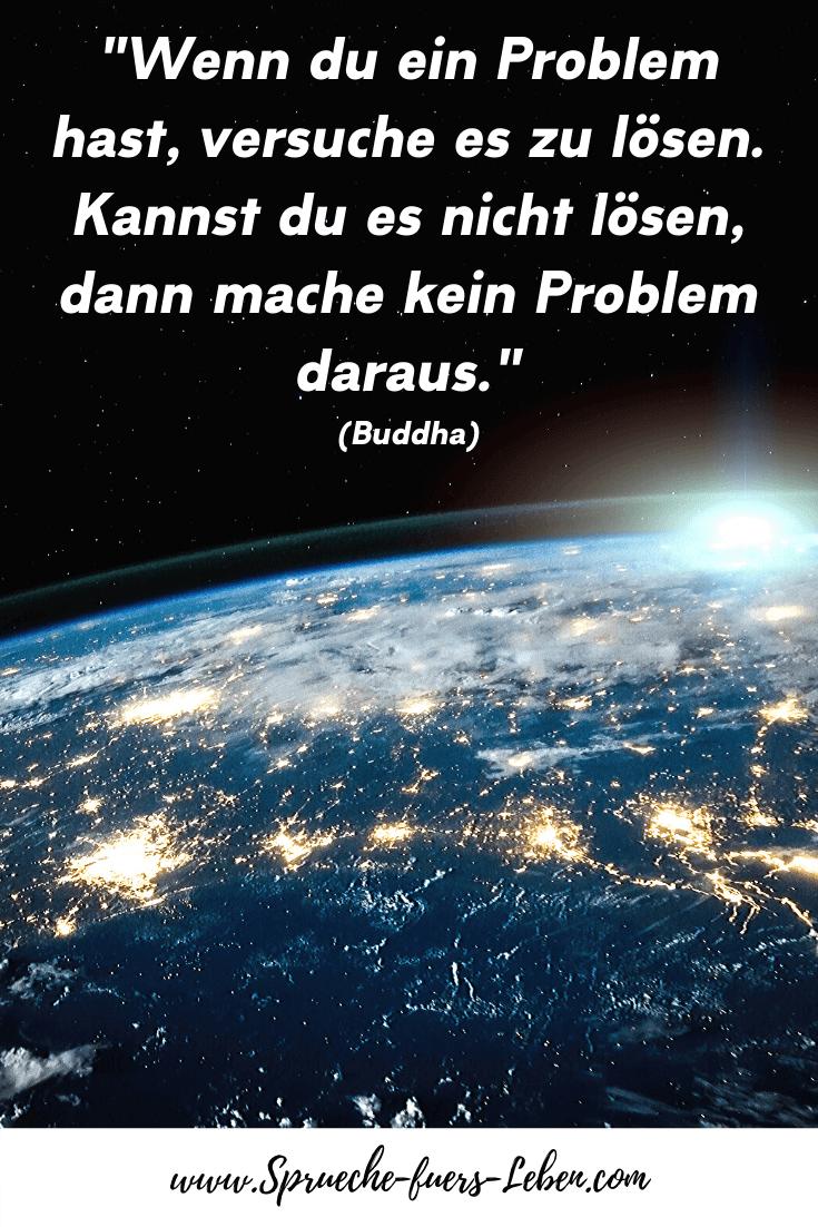"""""""Wenn du ein Problem hast, versuche es zu lösen. Kannst du es nicht lösen, dann mache kein Problem daraus."""" (Buddha)"""