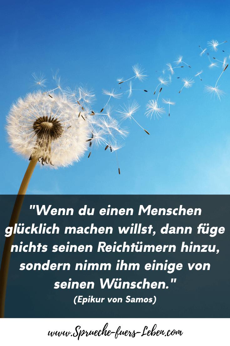 """""""Wenn du einen Menschen glücklich machen willst, dann füge nichts seinen Reichtümern hinzu, sondern nimm ihm einige von seinen Wünschen."""" (Epikur von Samos)"""