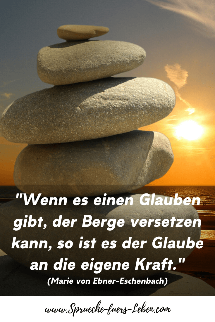 """""""Wenn es einen Glauben gibt, der Berge versetzen kann, so ist es der Glaube an die eigene Kraft."""" (Marie von Ebner-Eschenbach)"""