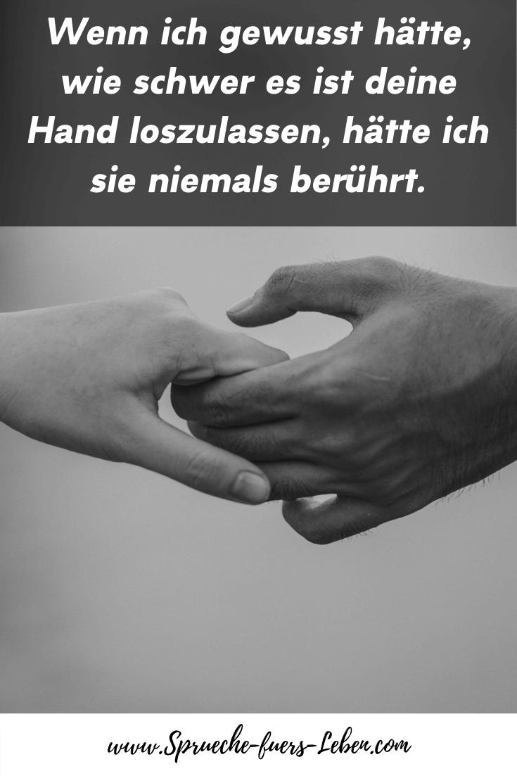Wenn ich gewusst hätte, wie schwer es ist deine Hand loszulassen, hätte ich sie niemals berührt.