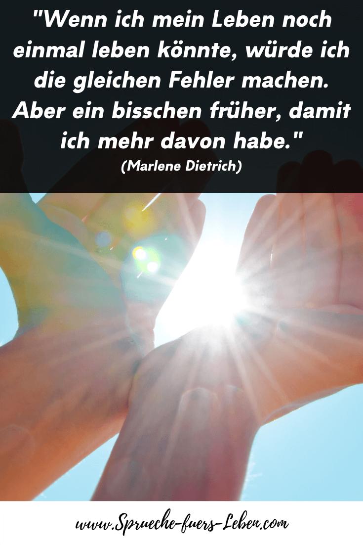 """""""Wenn ich mein Leben noch einmal leben könnte, würde ich die gleichen Fehler machen. Aber ein bisschen früher, damit ich mehr davon habe."""" (Marlene Dietrich)"""