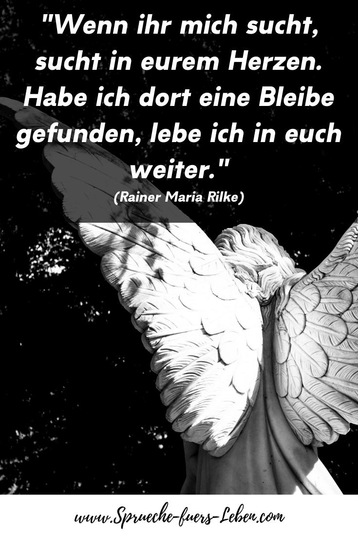 """""""Wenn ihr mich sucht, sucht in eurem Herzen. Habe ich dort eine Bleibe gefunden, lebe ich in euch weiter."""" (Rainer Maria Rilke)"""