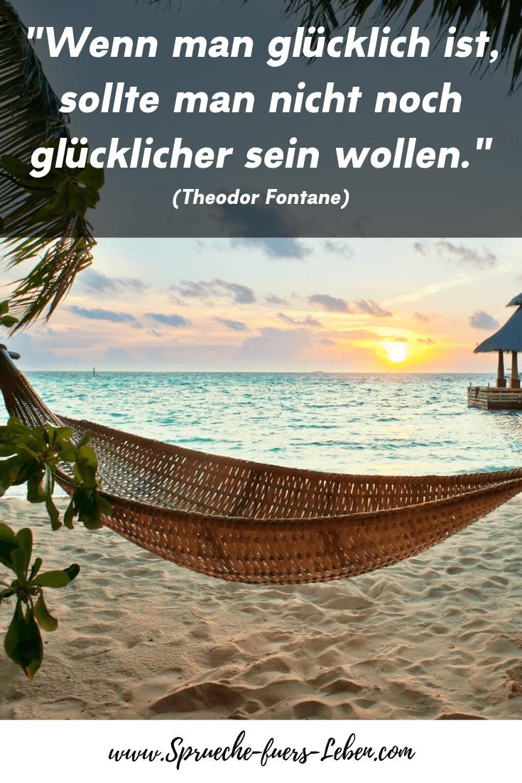 """""""Wenn man glücklich ist, sollte man nicht noch glücklicher sein wollen."""" (Theodor Fontane)"""