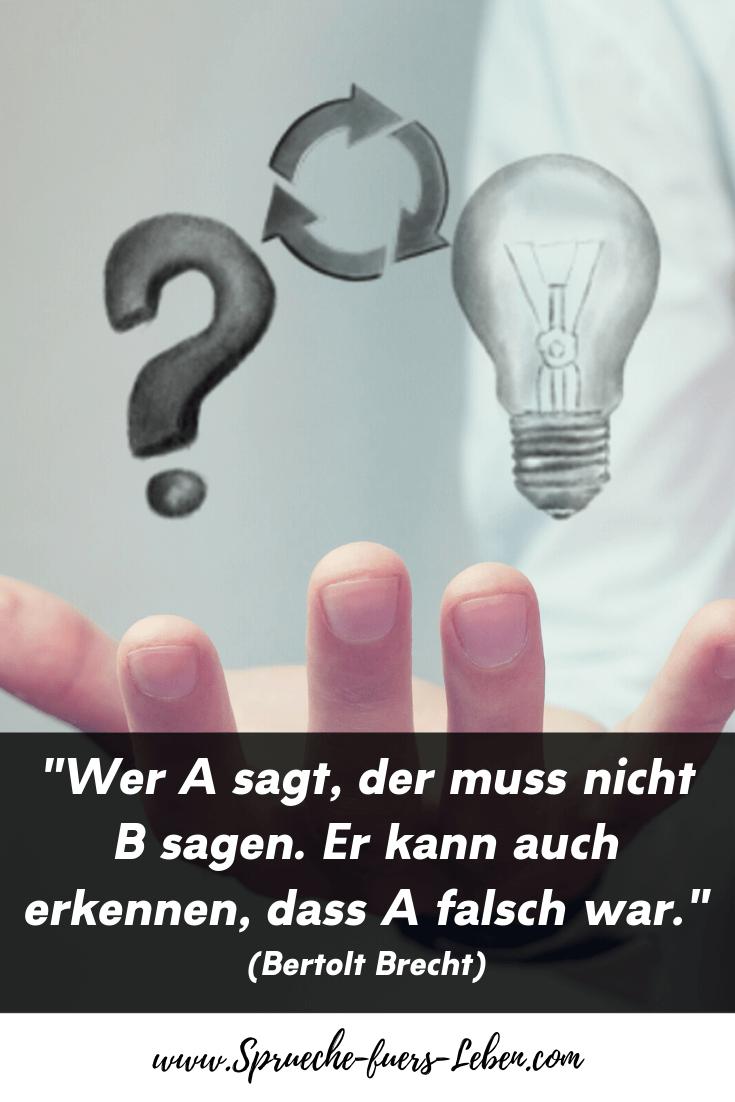 """""""Wer A sagt, der muss nicht B sagen. Er kann auch erkennen, dass A falsch war."""" (Bertolt Brecht)"""