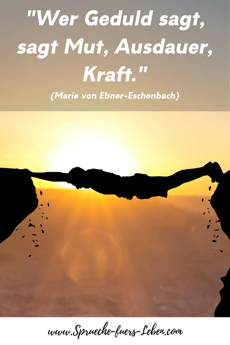 """""""Wer Geduld sagt, sagt Mut, Ausdauer, Kraft."""" (Marie von Ebner-Eschenbach)"""