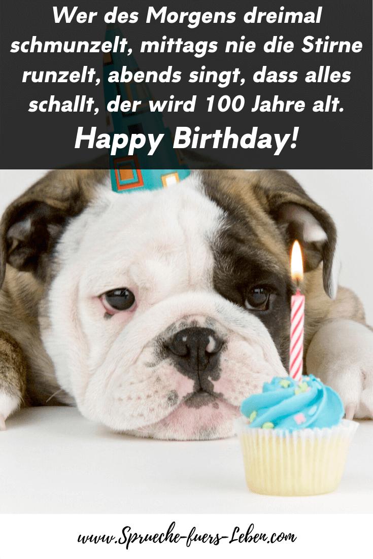 Wer des Morgens dreimal schmunzelt, mittags nie die Stirne runzelt, abends singt, dass alles schallt, der wird 100 Jahre alt. Happy Birthday!