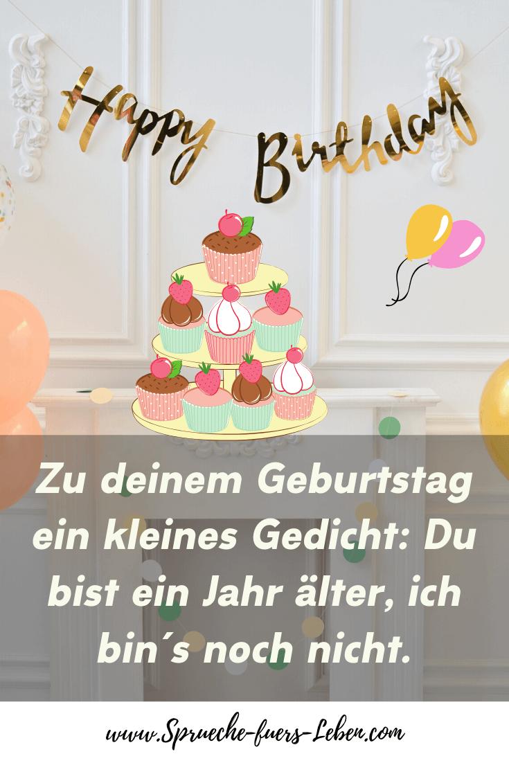 Zu deinem Geburtstag ein kleines Gedicht: Du bist ein Jahr älter, ich bin´s noch nicht.
